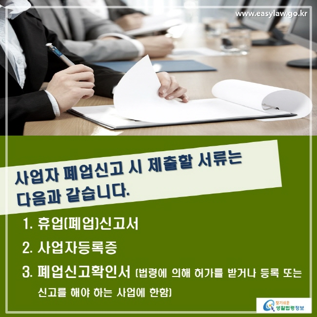 사업자 폐업신고 시 제출할 서류는 다음과 같습니다. 1. 휴업(폐업)신고서 2. 사업자등록증 3. 폐업신고확인서(법령에 의해 허가를 받거나 등록 또는 신고를 해야 하는 사업에 한함)